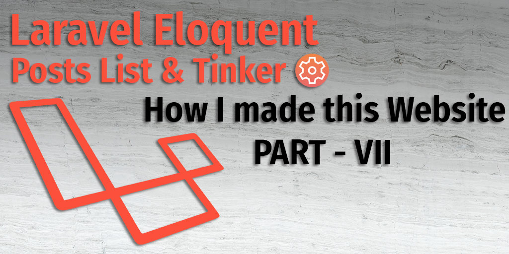 Laravel Eloquent, Post List & Tinker - How I made this app Part VII