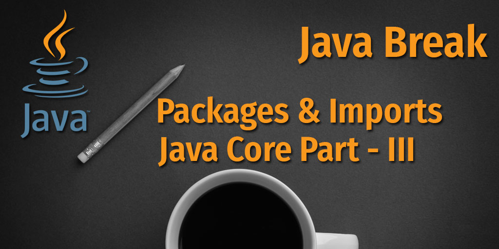 Java Break - Packages and Imports - Java Core Part - III
