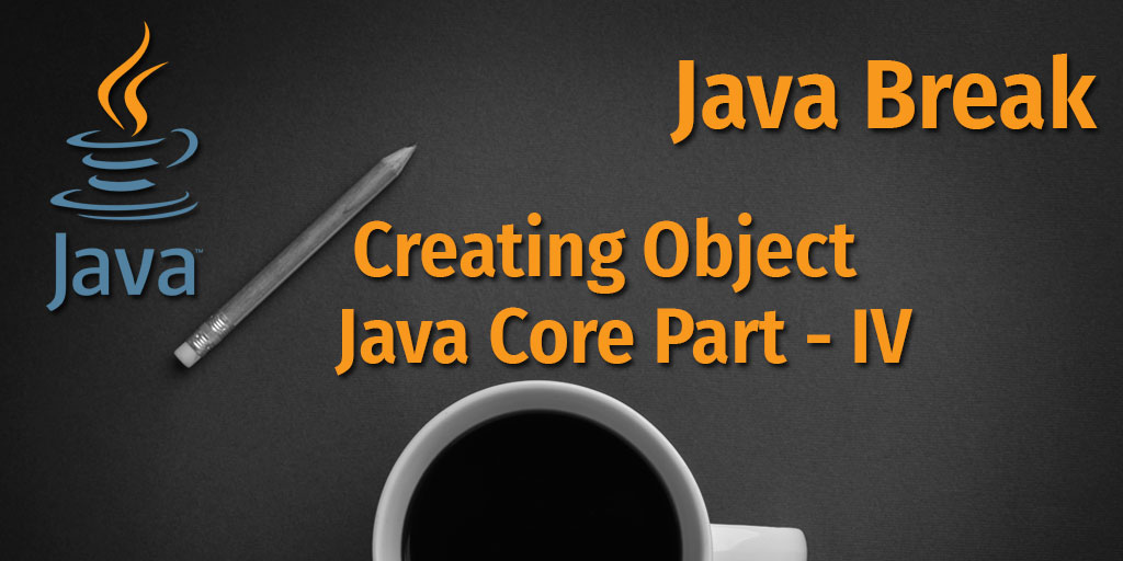 Java Break - Creating Objects - Java Core Part - IV