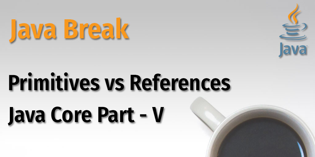 Java Break - Primitives vs References - Java Core Part - V